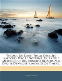 Théorie Du Droit Fiscal Dans Ses Rapports Avec Le Notariat,: Ou Exposé Méthodique Des Principes Relatifs Aux Droits D'enregistrement Et De Timbre,.