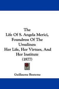 The Life of S. Angela Merici, Foundress of the Ursulines