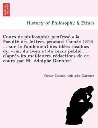 Cours de Philosophie Professe´ A` La Faculte´ Des Lettres Pendant L'Anne´e 1818 ... Sur Le Fondement Des Ide´es Absolues Du Vrai, Du Beau Et Du Bien; Publie´ ... D'Apre`s Les Meilleures Re´dactions de Ce Cours Par M.
