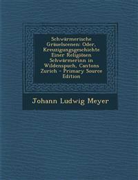Schwarmerische Grauelscenen: Oder, Kreuzigungsgeschichte Einer Religiosen Schwarmerinn in Wildenspuch, Cantons Zurich - Primary Source Edition
