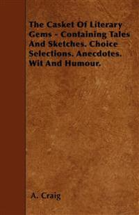 The Casket Of Literary Gems - Containing Tales And Sketches. Choice Selections. Anecdotes. Wit And Humour.