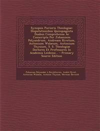 Synopsis Purioris Theologiae: Disputationibus Quinquaginta Duabus Comprehensa Ac Conscripta Per Johannem Polyandrum, Andream Rivetum, Antonium Walaeum