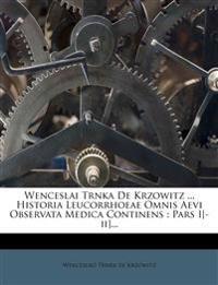 Wenceslai Trnka De Krzowitz ... Historia Leucorrhoeae Omnis Aevi Observata Medica Continens : Pars I[-ii]...