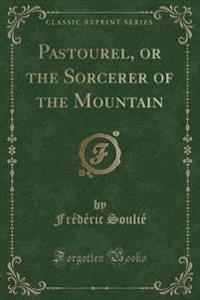 Pastourel, or the Sorcerer of the Mountain (Classic Reprint)