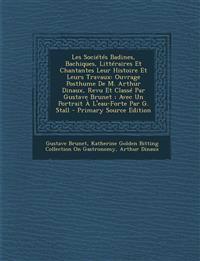 Les Sociétés Badines, Bachiques, Littéraires Et Chantantes Leur Histoire Et Leurs Travaux: Ouvrage Posthume De M. Arthur Dinaux, Revu Et Classé Par Gu