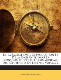 De La Sagesse Dans La Production Et De La Fraternité Dans La Consommation: Or, Le Communisme Des Républiques De L'avenir, Volume 2