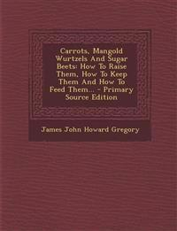Carrots, Mangold Wurtzels And Sugar Beets: How To Raise Them, How To Keep Them And How To Feed Them...