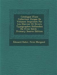 Catalogue D'une Collection Unique De Volumes Imprimés Par Les Elzevier Et Divers Typographes Hollandais Du Xviie Siècle - Primary Source Edition