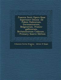 Joannis Scoti Opera Quae Supersunt Omnia: Ad Fidem Italicorum, Germanicorum, Belgicorum, Franco-gallicorum, Britannicorum Codicum... - Primary Source