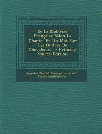 de La Noblesse Francaise Selon La Charte, Et Un Mot Sur Les Ordres de Chevalerie... - Primary Source Edition