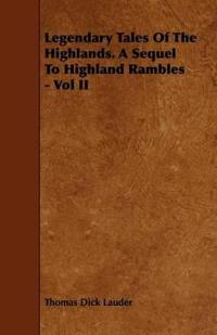 Legendary Tales of the Highlands. a Sequel to Highland Rambles