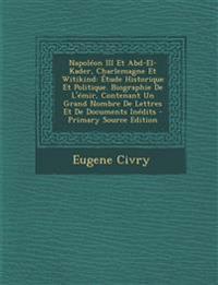 Napoléon III Et Abd-El-Kader, Charlemagne Et Witikind: Étude Historique Et Politique. Biographie De L'émir, Contenant Un Grand Nombre De Lettres Et De