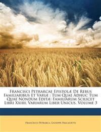 Francisci Petrarcae Epistolæ De Rebus Familiaribus Et Variæ : Tum Quae Adhuc Tum Quae Nondum Editæ: Familiarum Scilicet Libri Xxiiii, Variarum Liber U