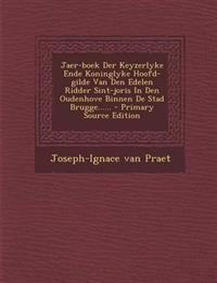 Jaer-Boek Der Keyzerlyke Ende Koninglyke Hoofd-Gilde Van Den Edelen Ridder Sint-Joris in Den Oudenhove Binnen de Stad Brugge...... - Primary Source Ed