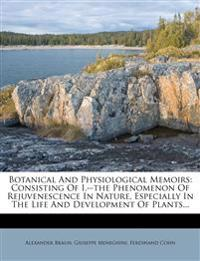 Botanical And Physiological Memoirs: Consisting Of I.--the Phenomenon Of Rejuvenescence In Nature, Especially In The Life And Development Of Plants...