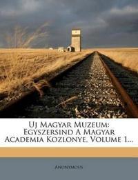 Uj Magyar Muzeum: Egyszersind A Magyar Academia Kozlonye, Volume 1...