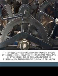 The philosophic function of value; a study of experience showin g the ultimate meaning of evolution to be the attainment of personality through cultur