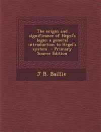 The Origin and Significance of Hegel's Logic; A General Introduction to Hegel's System - Primary Source Edition