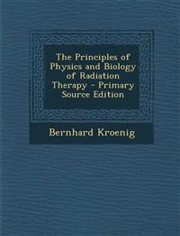 The Principles of Physics and Biology of Radiation Therapy - Primary Source Edition