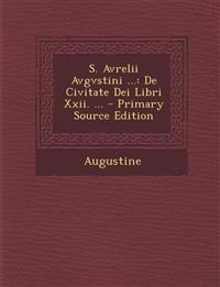 S. Avrelii Avgvstini ...: de Civitate Dei Libri XXII. ... - Primary Source Edition