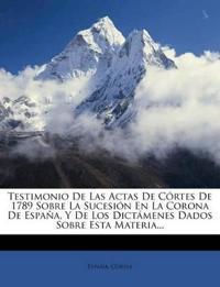 Testimonio de Las Actas de C Rtes de 1789 Sobre La Sucesi N En La Corona de Espa A, y de Los Dict Menes Dados Sobre Esta Materia...