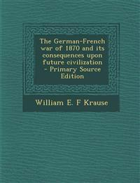 The German-French War of 1870 and Its Consequences Upon Future Civilization - Primary Source Edition