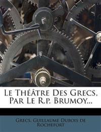 Le Theatre Des Grecs, Par Le R.P. Brumoy...