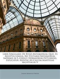 Liber Singularis De Bysso Antiquorum: Quo, Ex Aegyptia Lingua, Res Vestiaria Antiquorum, Imprimis in S. Codice Hebraeorum Occurrens, Explicatur: Addit
