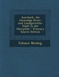 Auerbach, Die Ehemalige Kreis- Und Landgerichts-Stadt in Der Oberpfalz - Primary Source Edition