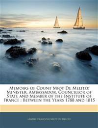 Memoirs of Count Miot De Melito: Minister, Ambassador, Councillor of State and Member of the Institute of France : Between the Years 1788 and 1815