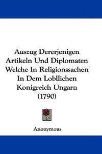 Auszug Dererjenigen Artikeln Und Diplomaten Welche in Religionssachen in Dem Lobllichen Konigreich Ungarn