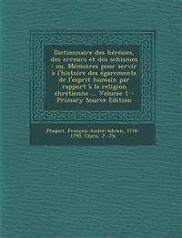 Dictionnaire des hérésies, des erreurs et des schismes : ou, Mémoires pour servir à l'histoire des égarements de l'esprit humain par rapport à la reli