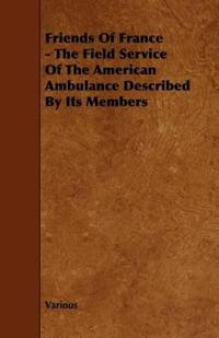 Friends of France - the Field Service of the American Ambulance Described by Its Members