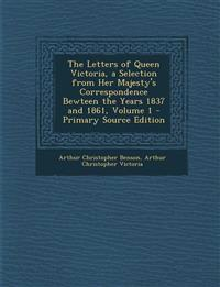 The Letters of Queen Victoria, a Selection from Her Majesty's Correspondence Bewteen the Years 1837 and 1861, Volume 1 - Primary Source Edition