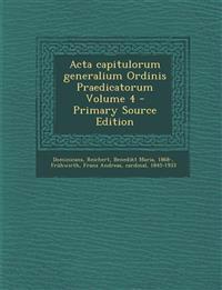 ACTA Capitulorum Generalium Ordinis Praedicatorum Volume 4 - Primary Source Edition
