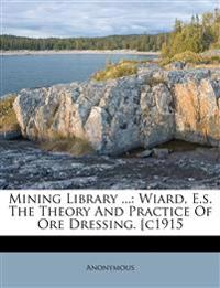 Mining Library ...: Wiard, E.s. The Theory And Practice Of Ore Dressing. [c1915