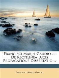 Francisci Mariæ Gaudio ...: De Rectilinea Lucis Propagatione Dissertatio ...
