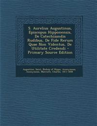 S. Aurelius Augustinus, Episcopus Hipponensis, De Catechizandis Rudibus, De Fide Rerum Quae Non Videntus, De Utilitate Credendi