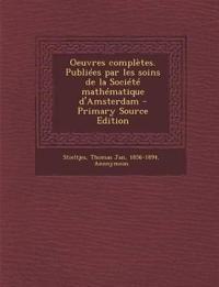 Oeuvres Completes. Publiees Par Les Soins de La Societe Mathematique D'Amsterdam - Primary Source Edition