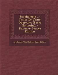 Psychologie ...: Traite de L'Ame: Opuscules (Parva Naturalia). - Primary Source Edition