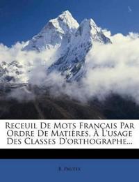 Receuil De Mots Français Par Ordre De Matières, À L'usage Des Classes D'orthographe...
