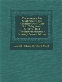 Vorlesungen Fur Schiffsarzte Der Handelsmarine Uber Schiffshygiene, Schiffs- Und Tropenkrankheiten - Primary Source Edition