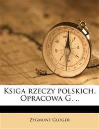 Ksiga rzeczy polskich. Opracowa G. ..