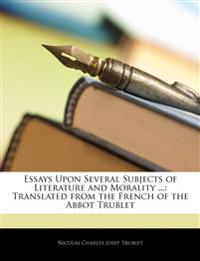 Essays Upon Several Subjects of Literature and Morality ...: Translated from the French of the Abbot Trublet