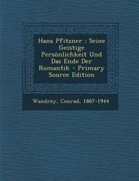 Hans Pfitzner : Seine Geistige Persönlichkeit Und Das Ende Der Romantik - Primary Source Edition