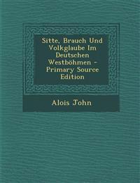 Sitte, Brauch Und Volkglaube Im Deutschen Westbohmen - Primary Source Edition