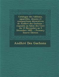 Catalogue des tableaux, aquarelles, dessins et compositions décoratives de Andhré des Gachons : exposées au Salon des Cent du 15 Novembre au 5 Décembr