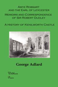 Amye Robsart and the Earl of Leycester / Memoirs and Correspondence of Sir Robert Dudley / a History of Kenilworth Castle