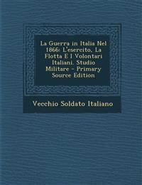 La Guerra in Italia Nel 1866: L'Esercito, La Flotta E I Volontari Italiani. Studio Militare - Primary Source Edition