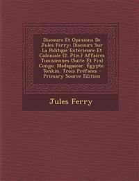 Discours Et Opinions de Jules Ferry: Discours Sur La Politque Exterieure Et Coloniale (2. Ptie.) Affaires Tunisiennes (Suite Et Fin) Congo. Madagascar